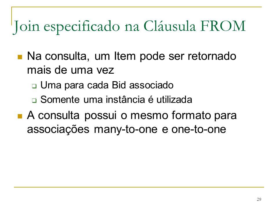 29 Join especificado na Cláusula FROM Na consulta, um Item pode ser retornado mais de uma vez Uma para cada Bid associado Somente uma instância é util