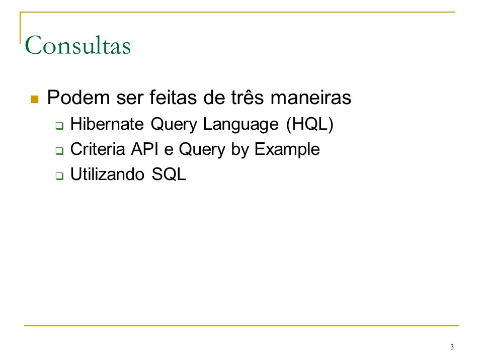3 Consultas Podem ser feitas de três maneiras Hibernate Query Language (HQL) Criteria API e Query by Example Utilizando SQL