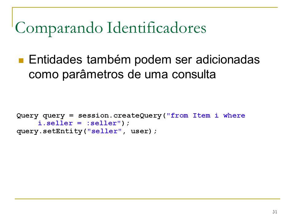 31 Comparando Identificadores Entidades também podem ser adicionadas como parâmetros de uma consulta Query query = session.createQuery(