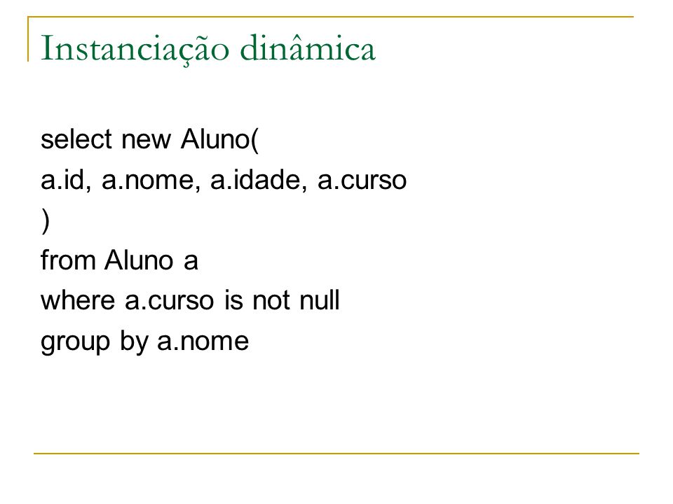Instanciação dinâmica select new Aluno( a.id, a.nome, a.idade, a.curso ) from Aluno a where a.curso is not null group by a.nome