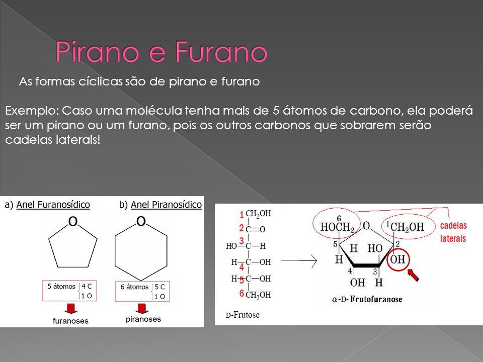 As formas cíclicas são de pirano e furano Exemplo: Caso uma molécula tenha mais de 5 átomos de carbono, ela poderá ser um pirano ou um furano, pois os