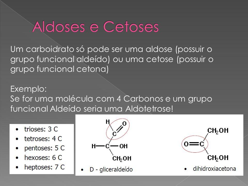 Um carboidrato só pode ser uma aldose (possuir o grupo funcional aldeído) ou uma cetose (possuir o grupo funcional cetona) Exemplo: Se for uma molécul