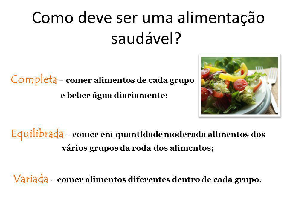 Como deve ser uma alimentação saudável? Completa - comer alimentos de cada grupo e beber água diariamente; Equilibrada - comer em quantidade moderada