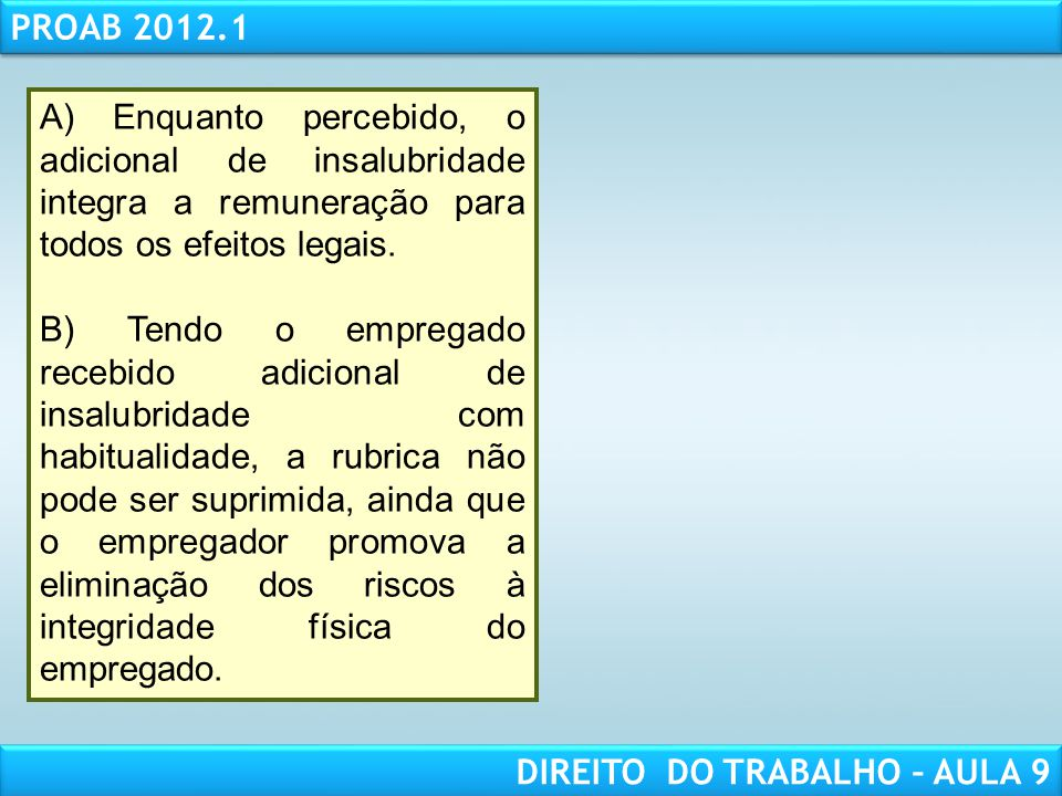 RESPONSABILIDADE CIVIL AULA 1 PROAB 2012.1 DIREITO DO TRABALHO – AULA 9 A) Enquanto percebido, o adicional de insalubridade integra a remuneração para