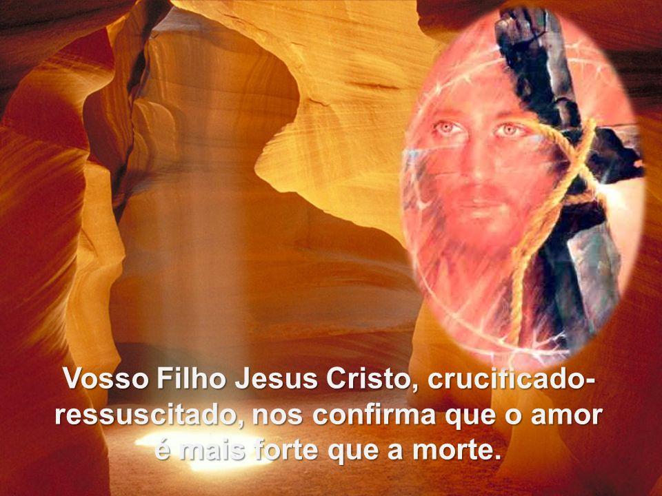 Vosso Filho Jesus Cristo, crucificado- ressuscitado, nos confirma que o amor é mais forte que a morte.