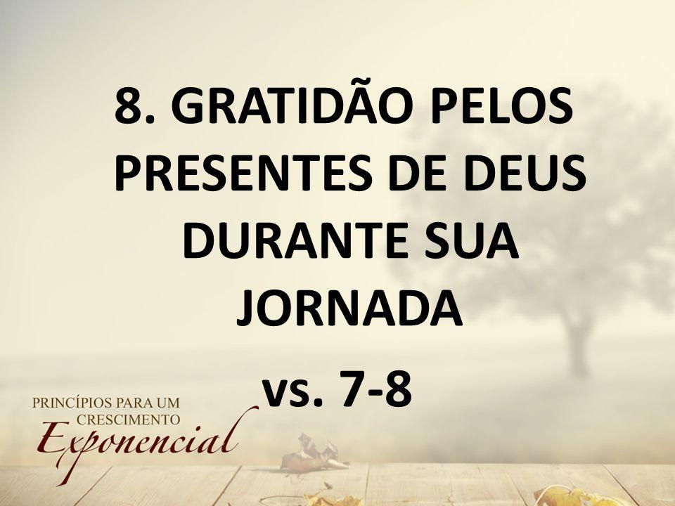 8. GRATIDÃO PELOS PRESENTES DE DEUS DURANTE SUA JORNADA vs. 7-8