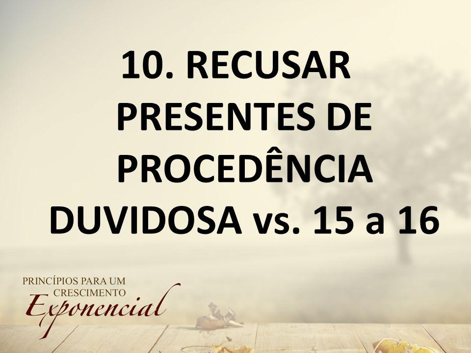 10. RECUSAR PRESENTES DE PROCEDÊNCIA DUVIDOSA vs. 15 a 16