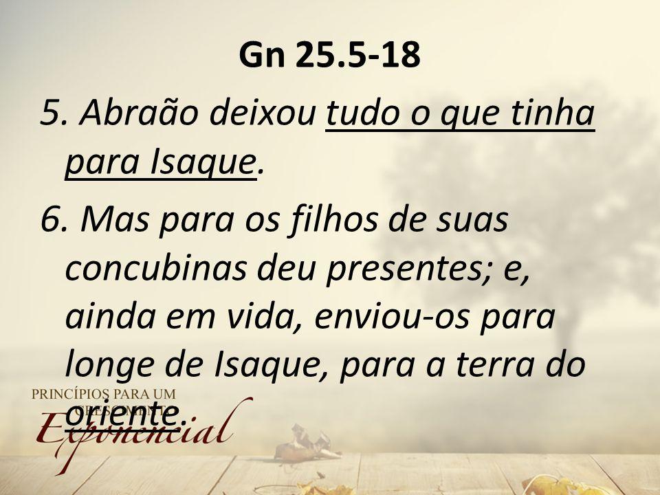 Gn 25.5-18 5.Abraão deixou tudo o que tinha para Isaque.