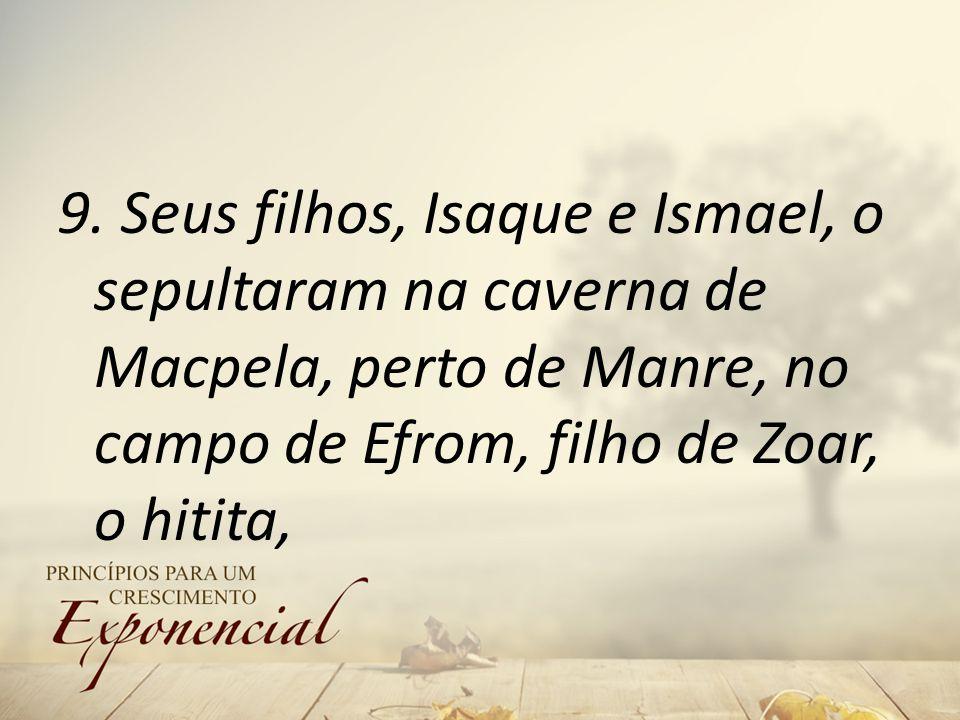 9. Seus filhos, Isaque e Ismael, o sepultaram na caverna de Macpela, perto de Manre, no campo de Efrom, filho de Zoar, o hitita,
