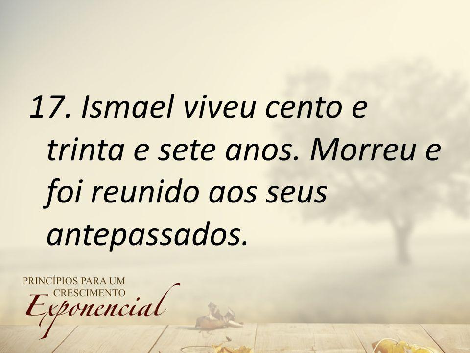 17. Ismael viveu cento e trinta e sete anos. Morreu e foi reunido aos seus antepassados.