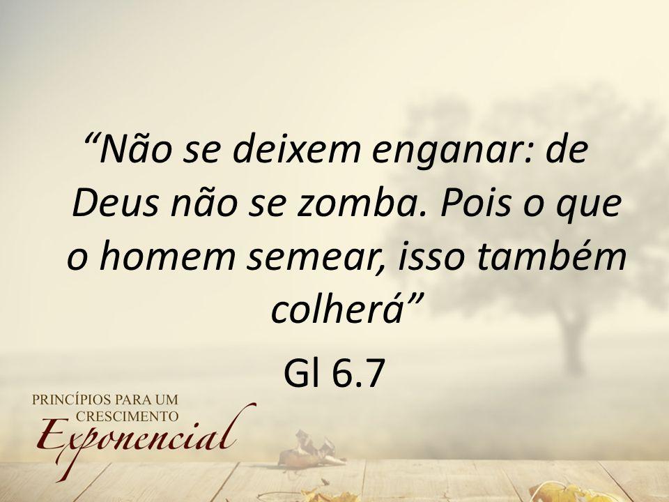 Não se deixem enganar: de Deus não se zomba. Pois o que o homem semear, isso também colherá Gl 6.7