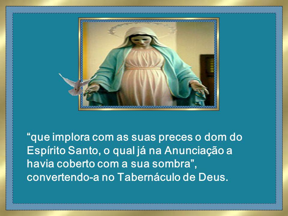 que implora com as suas preces o dom do Espírito Santo, o qual já na Anunciação a havia coberto com a sua sombra, convertendo-a no Tabernáculo de Deus.
