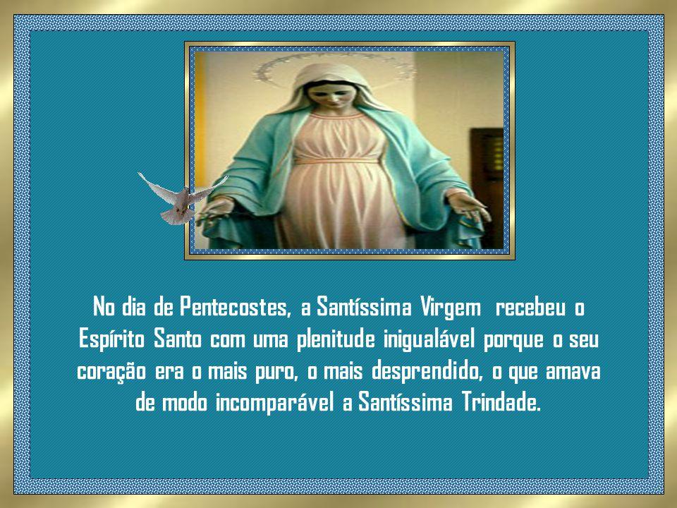 No dia de Pentecostes, a Santíssima Virgem recebeu o Espírito Santo com uma plenitude inigualável porque o seu coração era o mais puro, o mais desprendido, o que amava de modo incomparável a Santíssima Trindade.