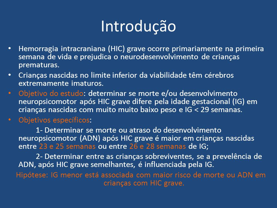 Introdução Hemorragia intracraniana (HIC) grave ocorre primariamente na primeira semana de vida e prejudica o neurodesenvolvimento de crianças prematu