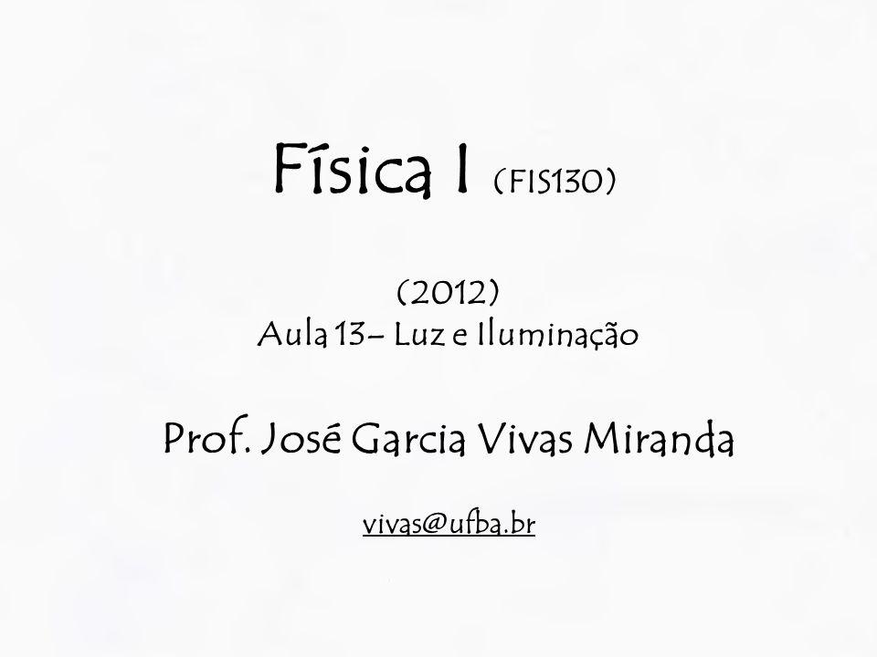 Física I (FIS130) (2012) Aula 13– Luz e Iluminação Prof. José Garcia Vivas Miranda vivas@ufba.br