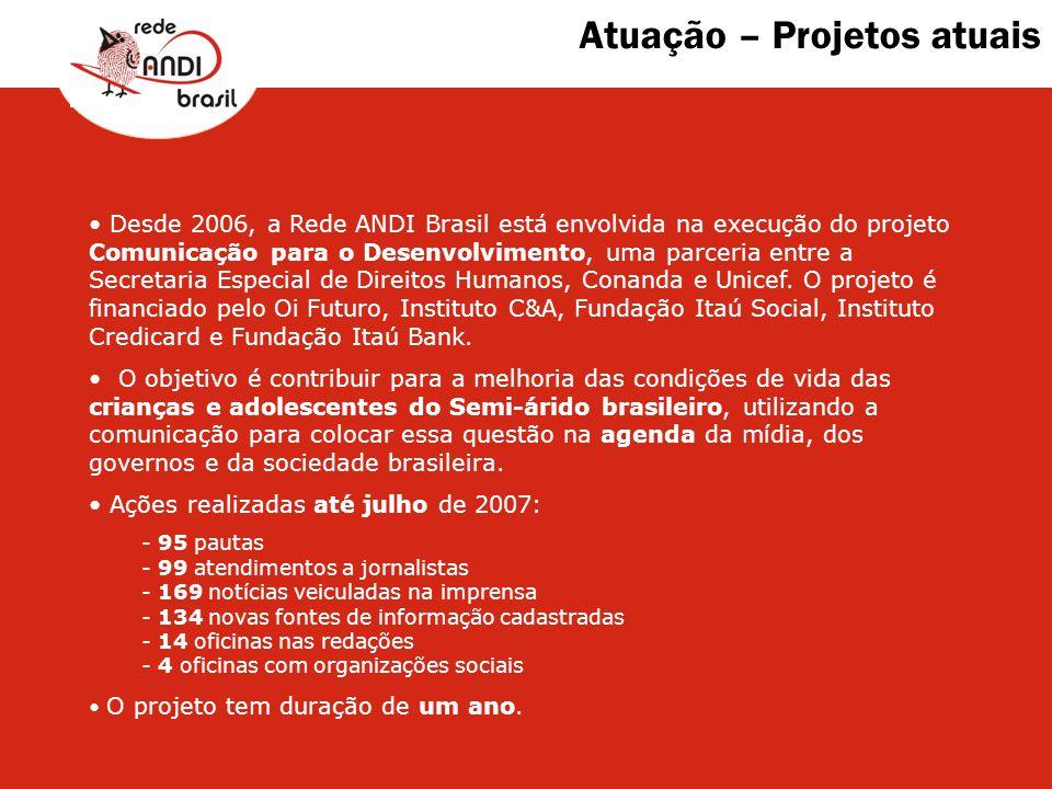 Atuação – Projetos atuais Desde 2006, a Rede ANDI Brasil está envolvida na execução do projeto Comunicação para o Desenvolvimento, uma parceria entre