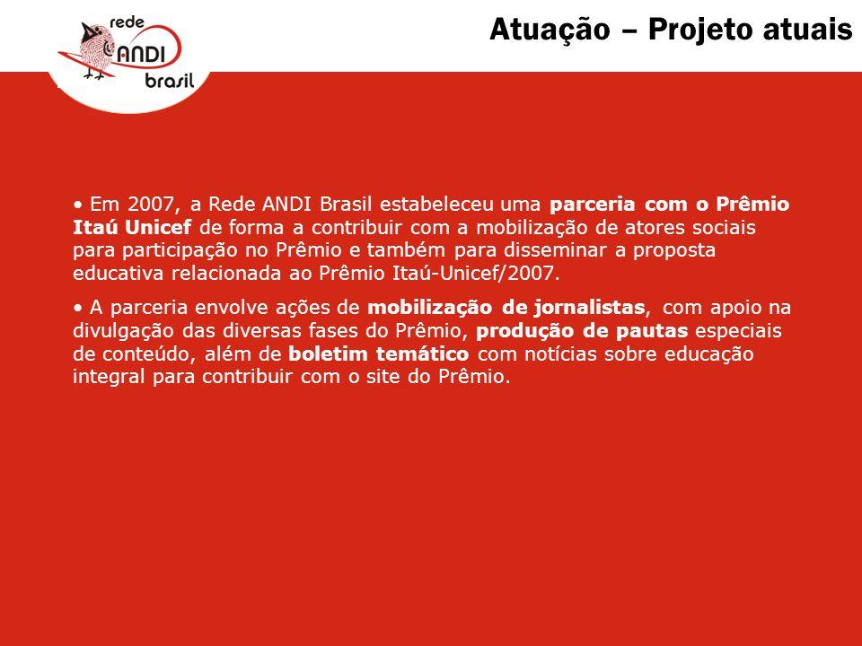Atuação – Projeto atuais Em 2007, a Rede ANDI Brasil estabeleceu uma parceria com o Prêmio Itaú Unicef de forma a contribuir com a mobilização de ator