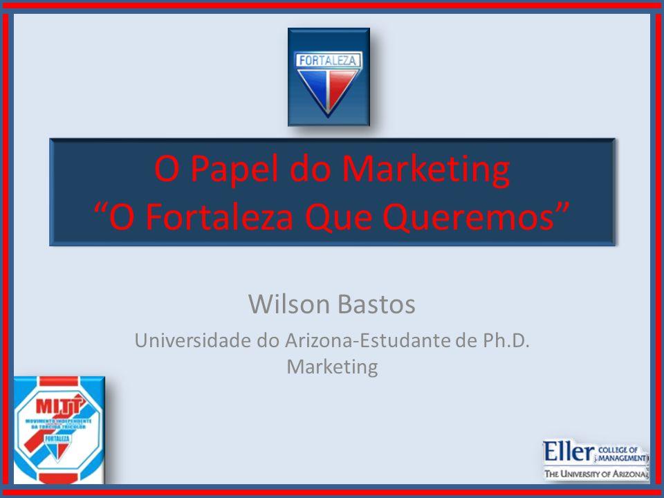 O Papel do Marketing O Fortaleza Que Queremos Wilson Bastos Universidade do Arizona-Estudante de Ph.D. Marketing
