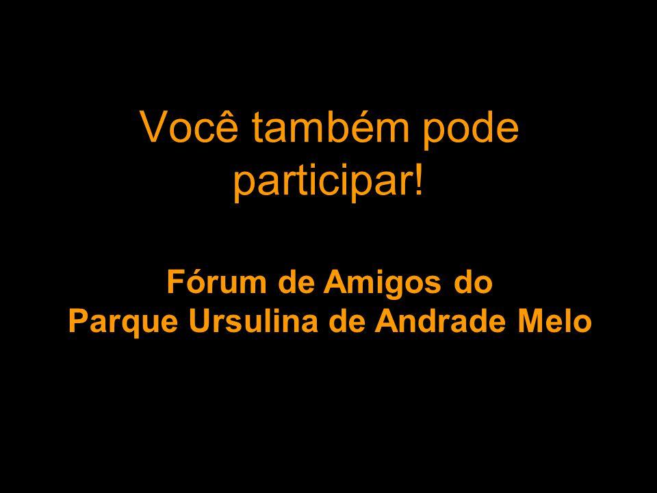 Você também pode participar! Fórum de Amigos do Parque Ursulina de Andrade Melo