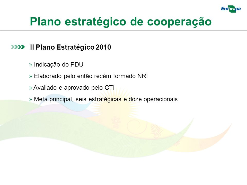 Plano estratégico de cooperação II Plano Estratégico 2010 » Indicação do PDU » Elaborado pelo então recém formado NRI » Avaliado e aprovado pelo CTI » Meta principal, seis estratégicas e doze operacionais