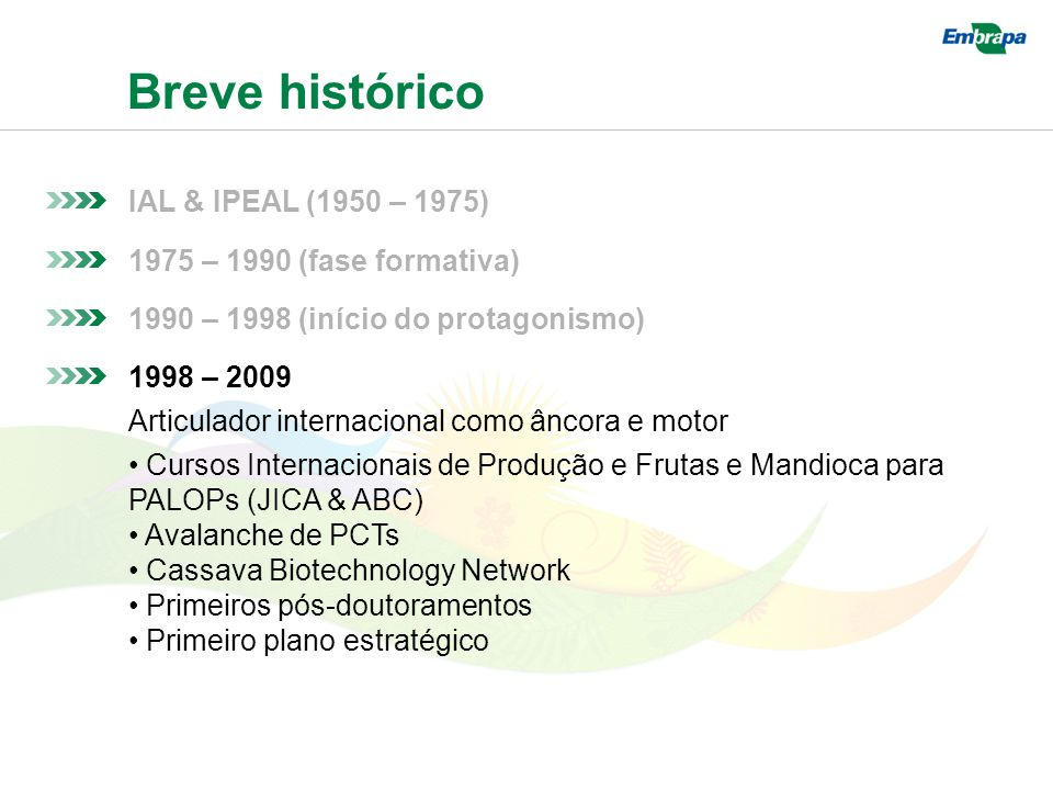 Breve histórico IAL & IPEAL (1950 – 1975) 1975 – 1990 (fase formativa) 1990 – 1998 (início do protagonismo) 1998 – 2009 Articulador internacional como âncora e motor Cursos Internacionais de Produção e Frutas e Mandioca para PALOPs (JICA & ABC) Avalanche de PCTs Cassava Biotechnology Network Primeiros pós-doutoramentos Primeiro plano estratégico