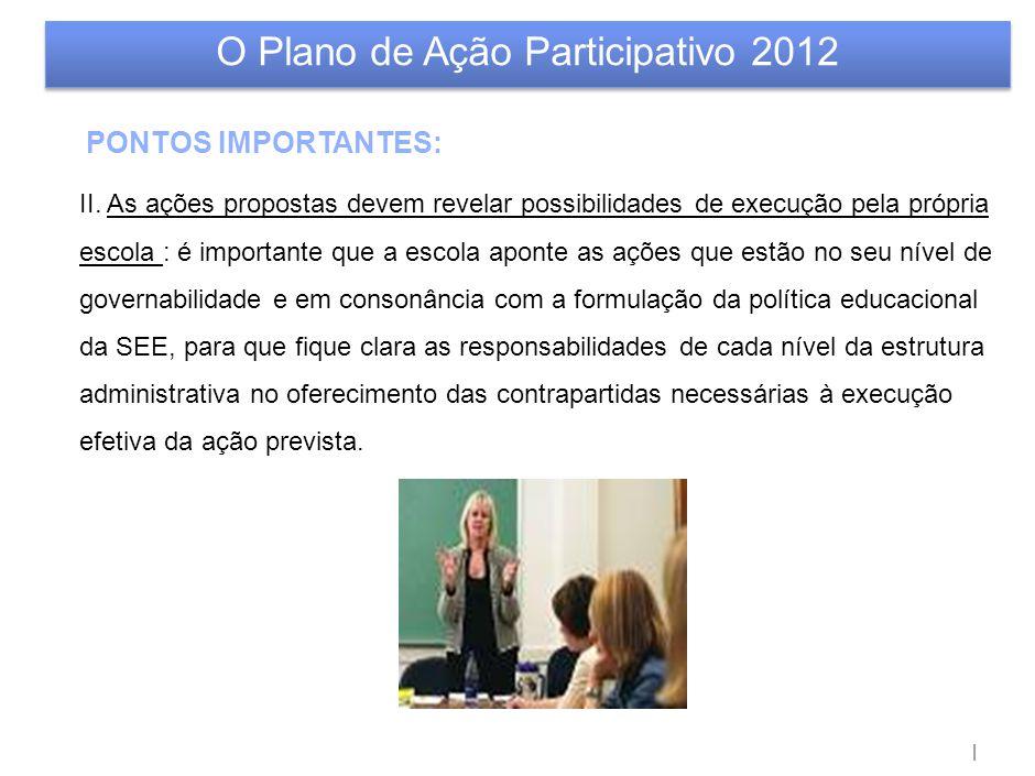 | O Plano de Ação Participativo 2012 PONTOS IMPORTANTES: II. As ações propostas devem revelar possibilidades de execução pela própria escola : é impor