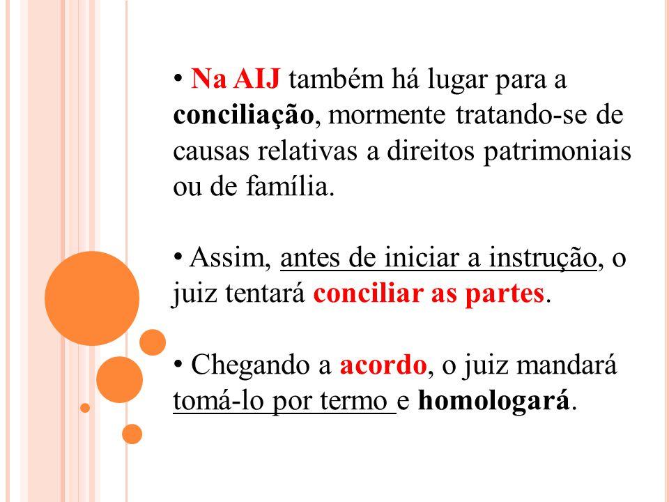 Na AIJ também há lugar para a conciliação, mormente tratando-se de causas relativas a direitos patrimoniais ou de família. Assim, antes de iniciar a i