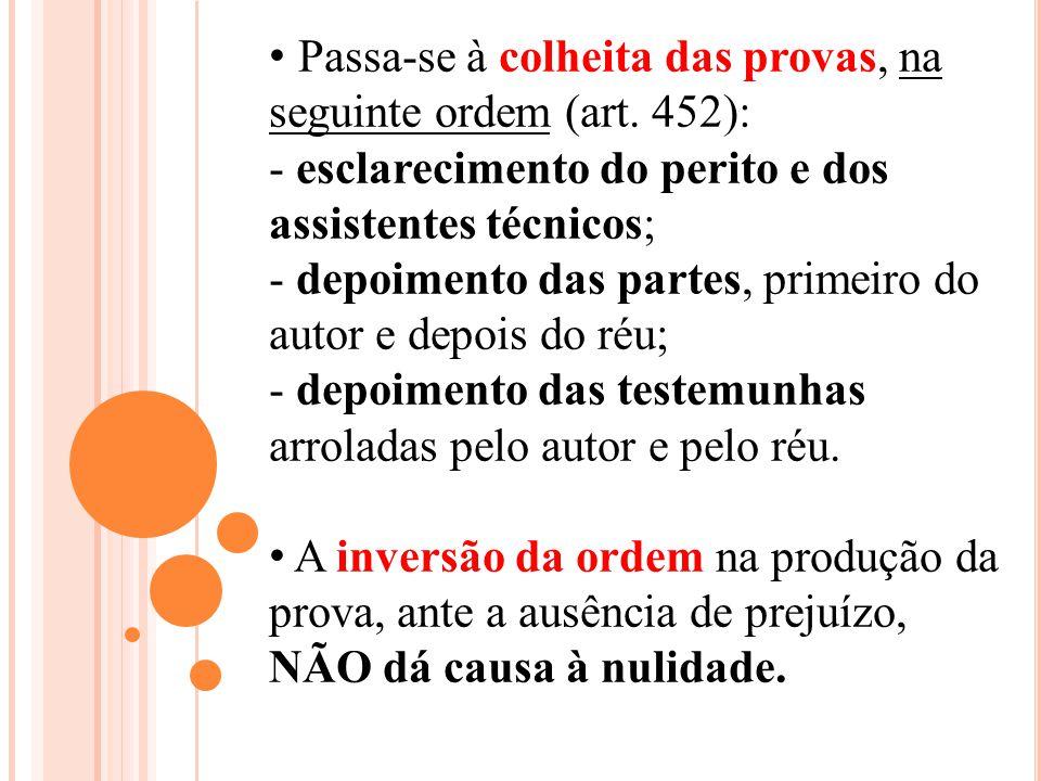 Passa-se à colheita das provas, na seguinte ordem (art. 452): - esclarecimento do perito e dos assistentes técnicos; - depoimento das partes, primeiro