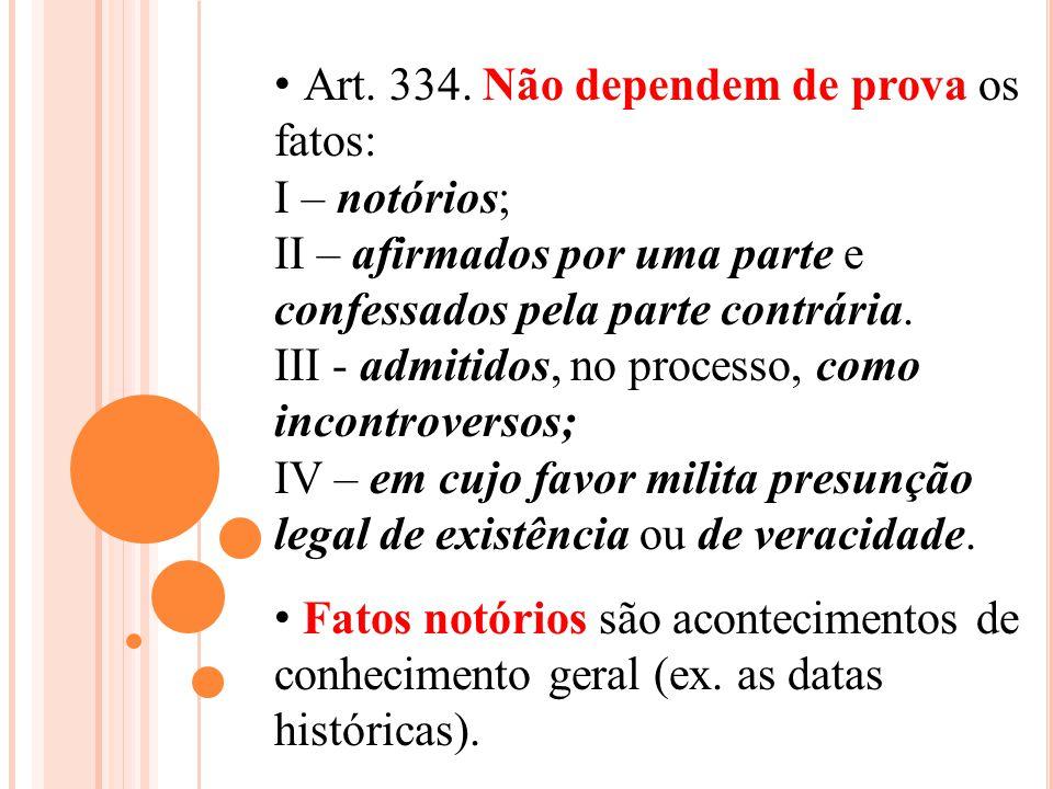 Art. 334. Não dependem de prova os fatos: I – notórios; II – afirmados por uma parte e confessados pela parte contrária. III - admitidos, no processo,