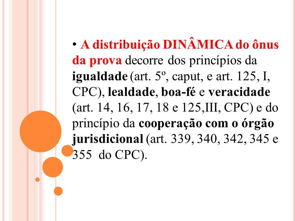 A distribuição DINÂMICA do ônus da prova decorre dos princípios da igualdade (art. 5º, caput, e art. 125, I, CPC), lealdade, boa-fé e veracidade (art.