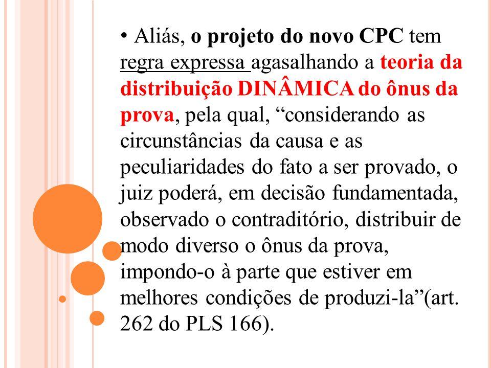 Aliás, o projeto do novo CPC tem regra expressa agasalhando a teoria da distribuição DINÂMICA do ônus da prova, pela qual, considerando as circunstânc