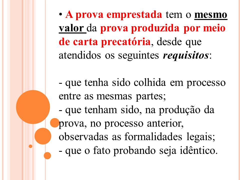 A prova emprestada tem o mesmo valor da prova produzida por meio de carta precatória, desde que atendidos os seguintes requisitos: - que tenha sido co
