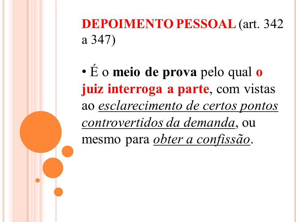 DEPOIMENTO PESSOAL (art. 342 a 347) É o meio de prova pelo qual o juiz interroga a parte, com vistas ao esclarecimento de certos pontos controvertidos