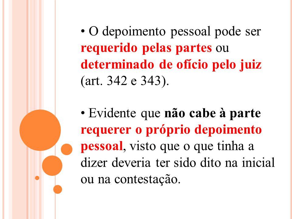 O depoimento pessoal pode ser requerido pelas partes ou determinado de ofício pelo juiz (art. 342 e 343). Evidente que não cabe à parte requerer o pró