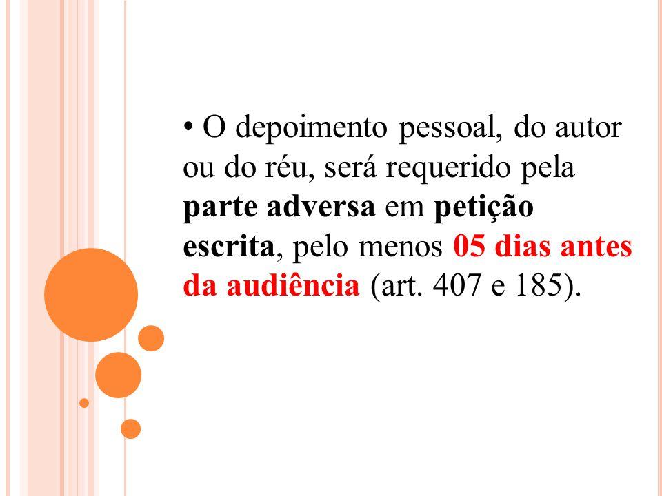 O depoimento pessoal, do autor ou do réu, será requerido pela parte adversa em petição escrita, pelo menos 05 dias antes da audiência (art. 407 e 185)