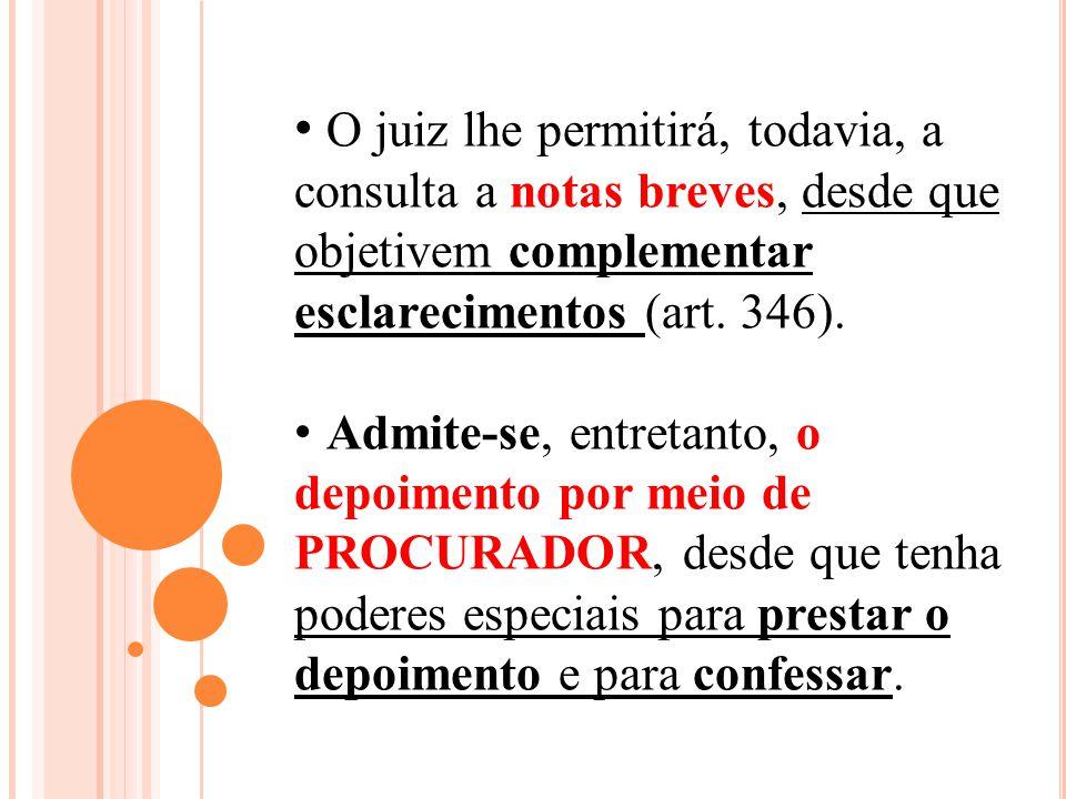 O juiz lhe permitirá, todavia, a consulta a notas breves, desde que objetivem complementar esclarecimentos (art. 346). Admite-se, entretanto, o depoim