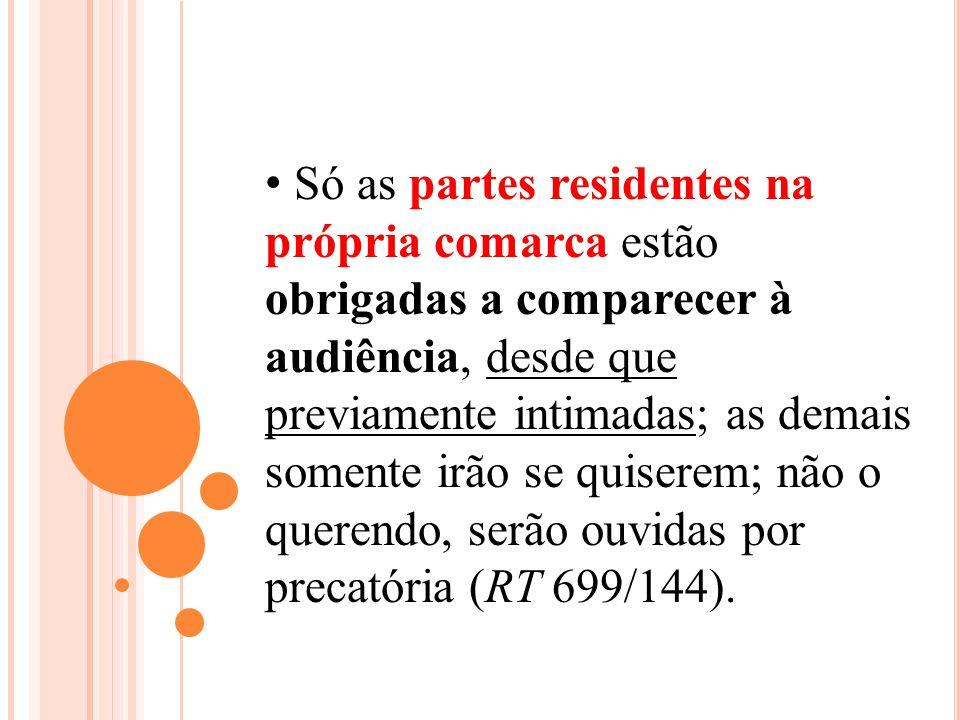 Só as partes residentes na própria comarca estão obrigadas a comparecer à audiência, desde que previamente intimadas; as demais somente irão se quiser