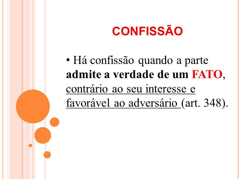 CONFISSÃO Há confissão quando a parte admite a verdade de um FATO, contrário ao seu interesse e favorável ao adversário (art. 348).