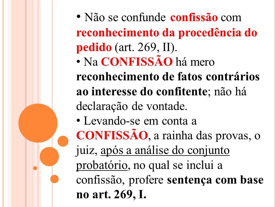 Não se confunde confissão com reconhecimento da procedência do pedido (art. 269, II). Na CONFISSÃO há mero reconhecimento de fatos contrários ao inter