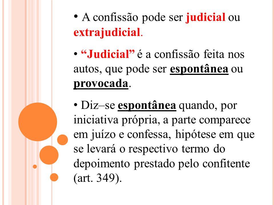 A confissão pode ser judicial ou extrajudicial. Judicial é a confissão feita nos autos, que pode ser espontânea ou provocada. Diz–se espontânea quando