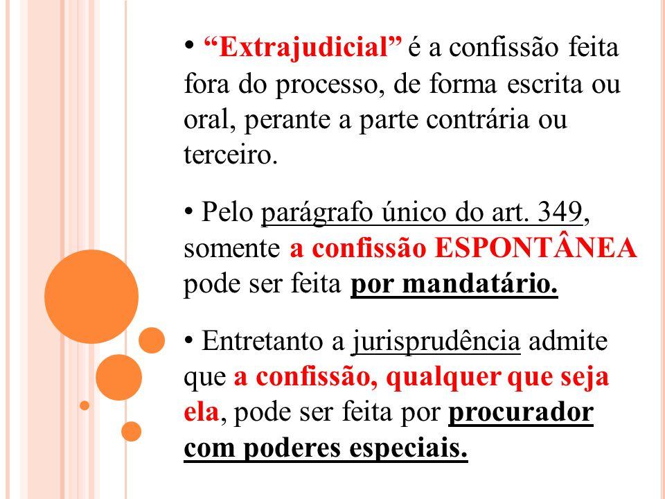 Extrajudicial é a confissão feita fora do processo, de forma escrita ou oral, perante a parte contrária ou terceiro. Pelo parágrafo único do art. 349,
