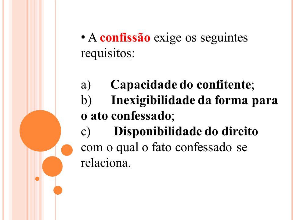 A confissão exige os seguintes requisitos: a) Capacidade do confitente; b) Inexigibilidade da forma para o ato confessado; c) Disponibilidade do direi