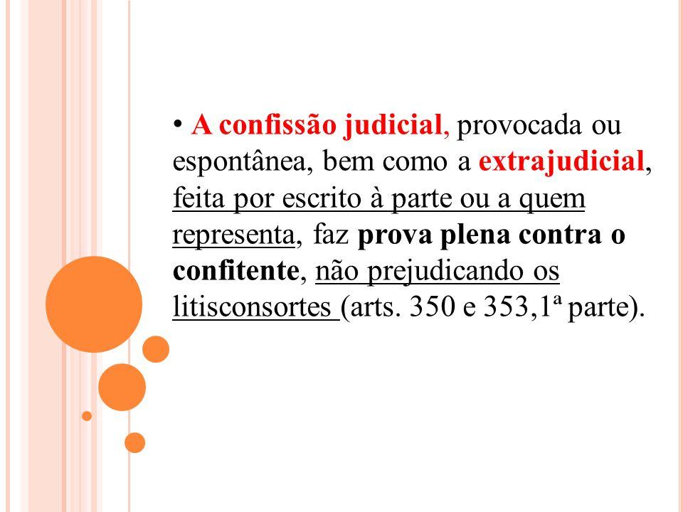 A confissão judicial, provocada ou espontânea, bem como a extrajudicial, feita por escrito à parte ou a quem representa, faz prova plena contra o conf