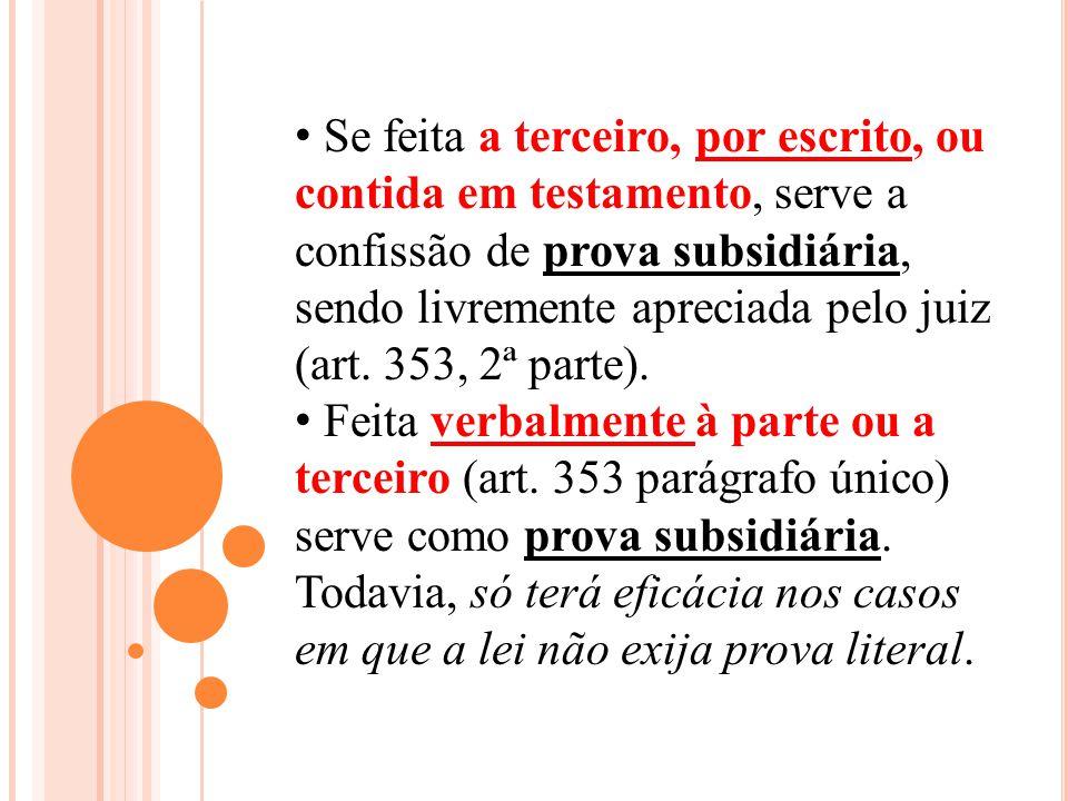 Se feita a terceiro, por escrito, ou contida em testamento, serve a confissão de prova subsidiária, sendo livremente apreciada pelo juiz (art. 353, 2ª