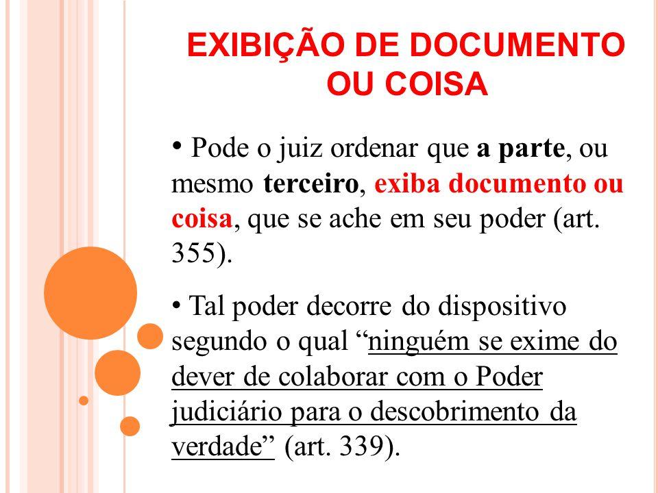 EXIBIÇÃO DE DOCUMENTO OU COISA Pode o juiz ordenar que a parte, ou mesmo terceiro, exiba documento ou coisa, que se ache em seu poder (art. 355). Tal