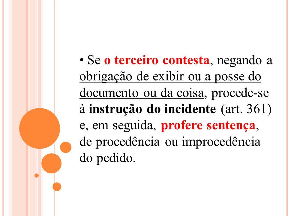 Se o terceiro contesta, negando a obrigação de exibir ou a posse do documento ou da coisa, procede-se à instrução do incidente (art. 361) e, em seguid