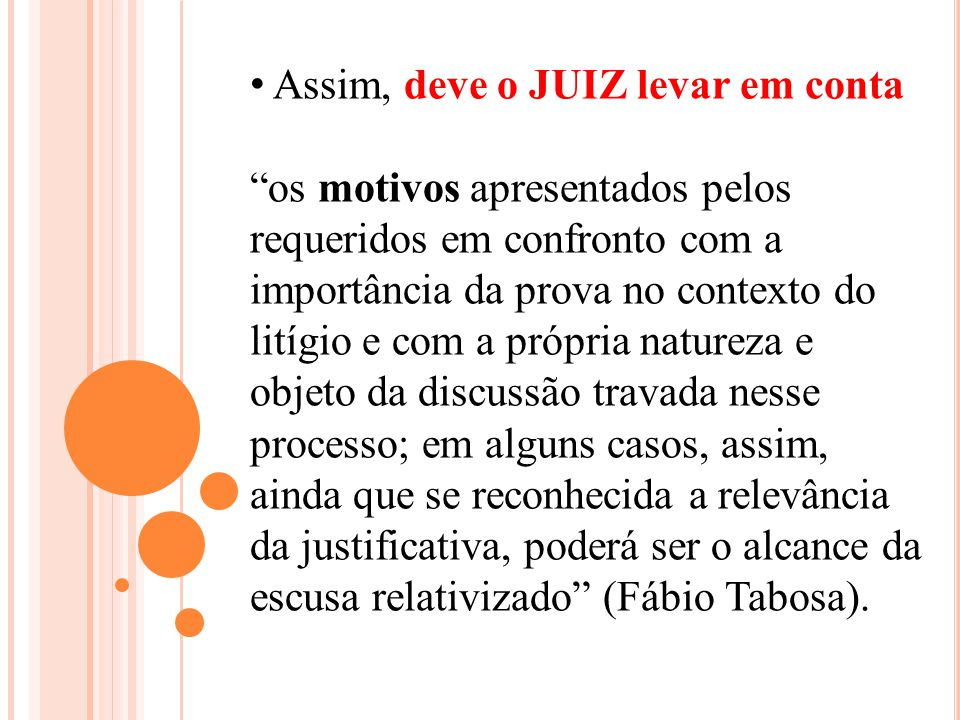 Assim, deve o JUIZ levar em conta os motivos apresentados pelos requeridos em confronto com a importância da prova no contexto do litígio e com a próp