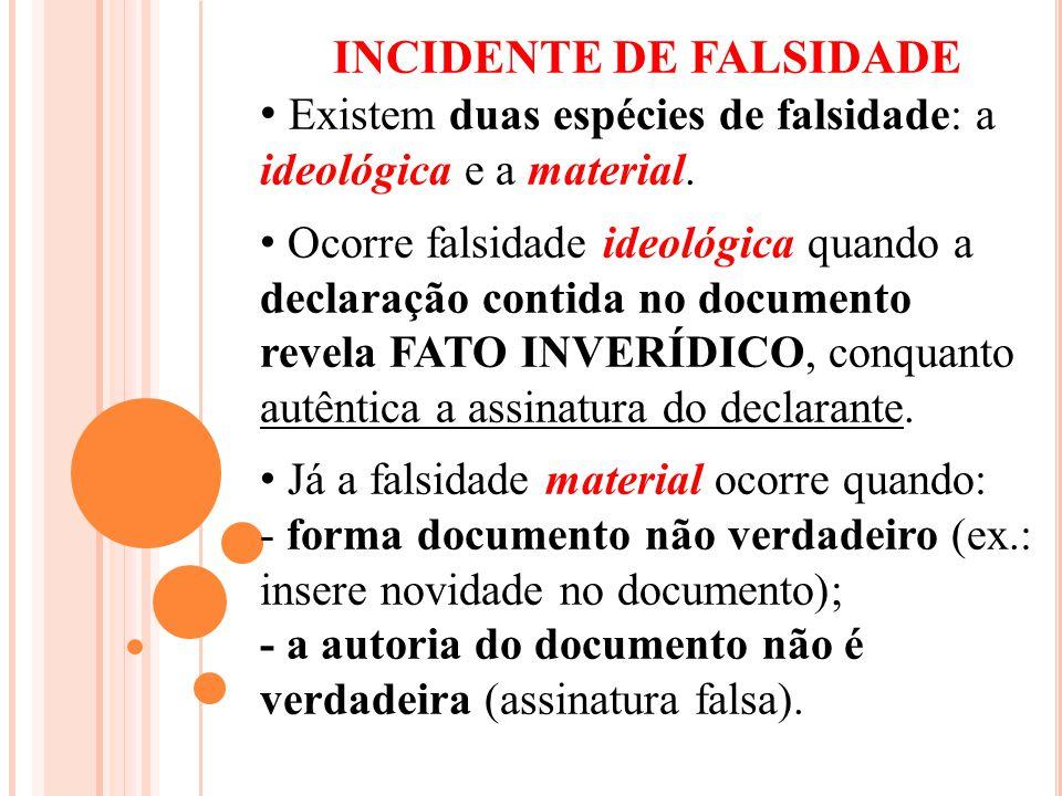 INCIDENTE DE FALSIDADE Existem duas espécies de falsidade: a ideológica e a material. Ocorre falsidade ideológica quando a declaração contida no docum