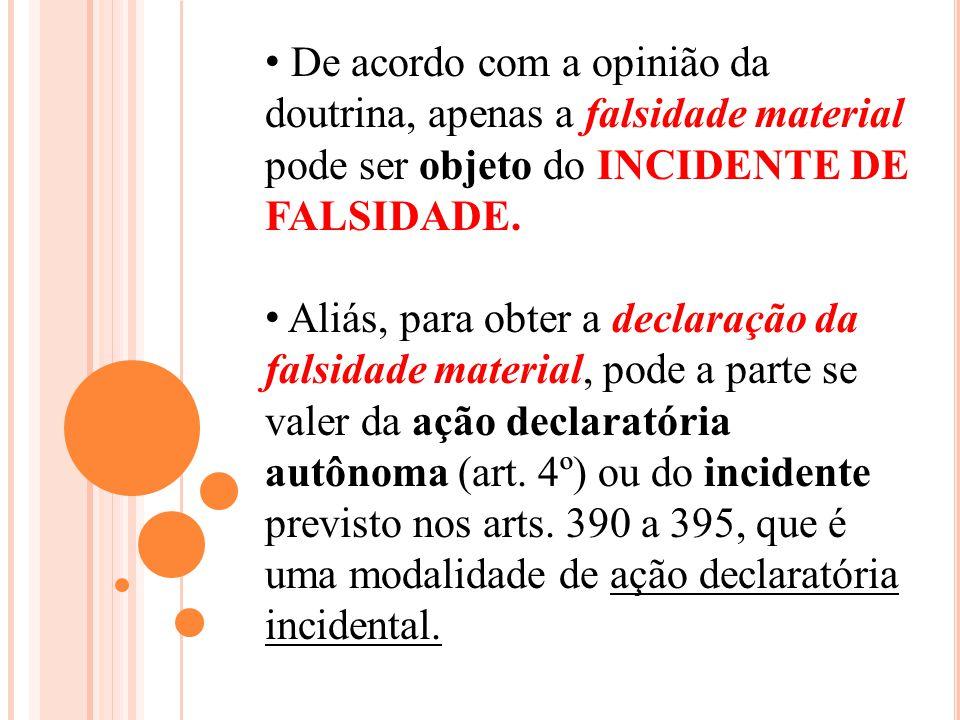 De acordo com a opinião da doutrina, apenas a falsidade material pode ser objeto do INCIDENTE DE FALSIDADE. Aliás, para obter a declaração da falsidad