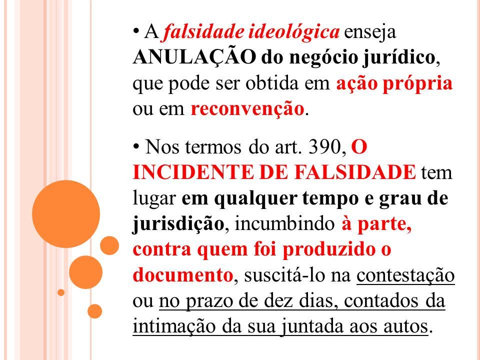 A falsidade ideológica enseja ANULAÇÃO do negócio jurídico, que pode ser obtida em ação própria ou em reconvenção. Nos termos do art. 390, O INCIDENTE
